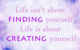 Life isn't about finding yourself. Life is about creating yourself