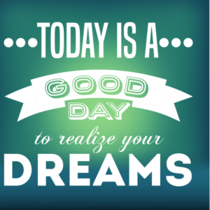 Today is a good day to realize your dreams